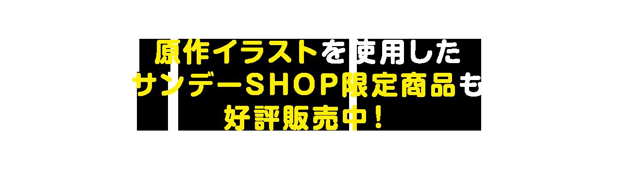 原作イラストを使用した サンデーSHOP限定商品も 好評販売中!